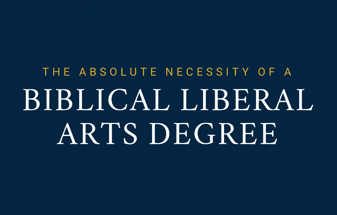 The Absolute Necessity Of A Biblical Liberal Arts Degree